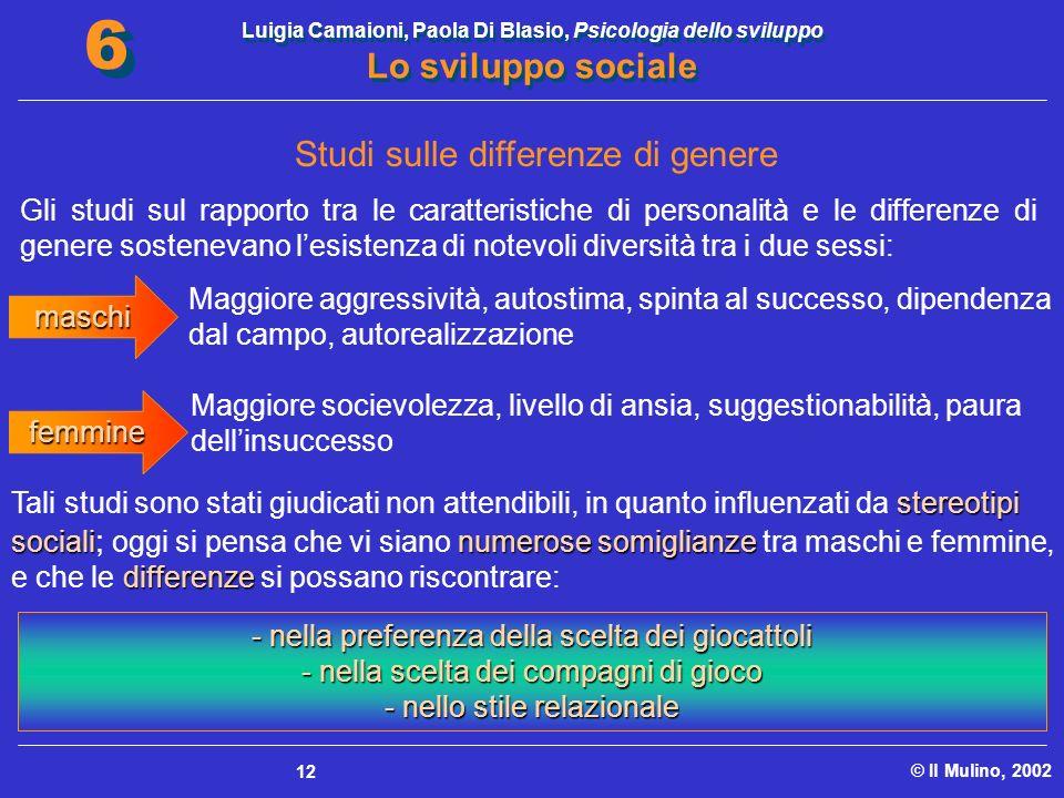 Luigia Camaioni, Paola Di Blasio, Psicologia dello sviluppo Lo sviluppo sociale © Il Mulino, 2002 6 6 12 Studi sulle differenze di genere Gli studi su