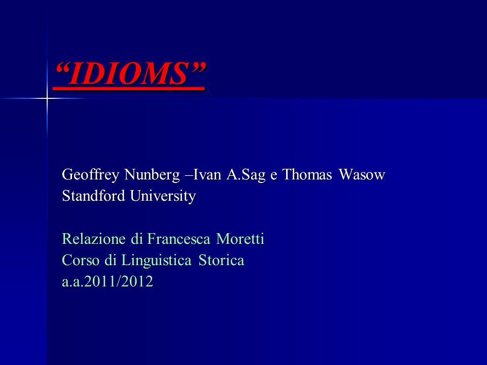 IDIOMS Geoffrey Nunberg –Ivan A.Sag e Thomas Wasow Standford University Relazione di Francesca Moretti Corso di Linguistica Storica a.a.2011/2012