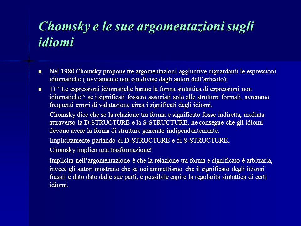 Chomsky e le sue argomentazioni sugli idiomi Nel 1980 Chomsky propone tre argomentazioni aggiuntive riguardanti le espressioni idiomatiche ( ovviamente non condivise dagli autori dellarticolo): Nel 1980 Chomsky propone tre argomentazioni aggiuntive riguardanti le espressioni idiomatiche ( ovviamente non condivise dagli autori dellarticolo): 1) Le espressioni idiomatiche hanno la forma sintattica di espressioni non idiomatiche; se i significati fossero associati solo alle strutture formali, avremmo frequenti errori di valutazione circa i significati degli idiomi.