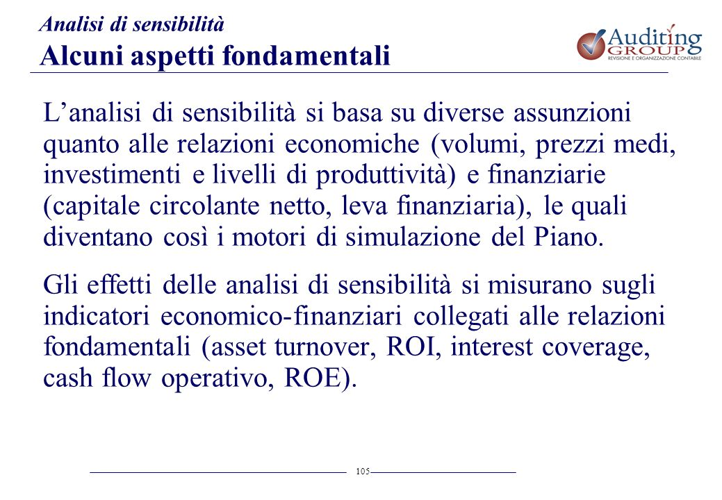 105 Analisi di sensibilità Alcuni aspetti fondamentali Lanalisi di sensibilità si basa su diverse assunzioni quanto alle relazioni economiche (volumi,