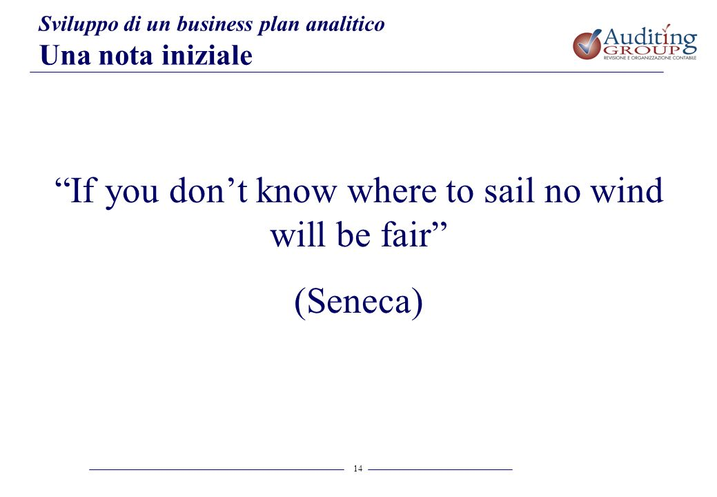 14 Sviluppo di un business plan analitico Una nota iniziale If you dont know where to sail no wind will be fair (Seneca)