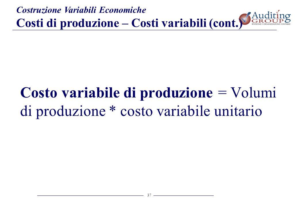 37 Costruzione Variabili Economiche Costi di produzione – Costi variabili (cont.) Costo variabile di produzione = Volumi di produzione * costo variabi