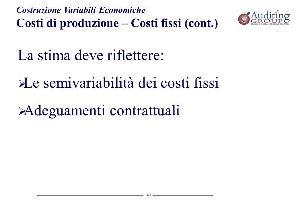 40 Costruzione Variabili Economiche Costi di produzione – Costi fissi (cont.) La stima deve riflettere: Le semivariabilità dei costi fissi Adeguamenti