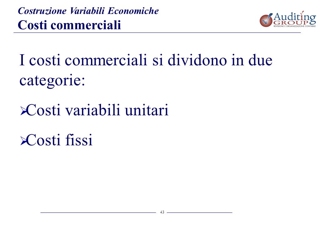 43 Costruzione Variabili Economiche Costi commerciali I costi commerciali si dividono in due categorie: Costi variabili unitari Costi fissi