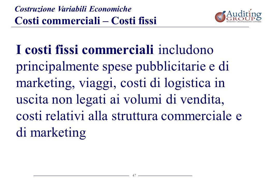47 Costruzione Variabili Economiche Costi commerciali – Costi fissi I costi fissi commerciali includono principalmente spese pubblicitarie e di market