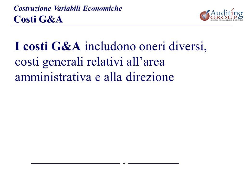 49 Costruzione Variabili Economiche Costi G&A I costi G&A includono oneri diversi, costi generali relativi allarea amministrativa e alla direzione