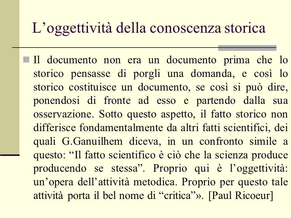 Loggettività della conoscenza storica Il documento non era un documento prima che lo storico pensasse di porgli una domanda, e così lo storico costitu