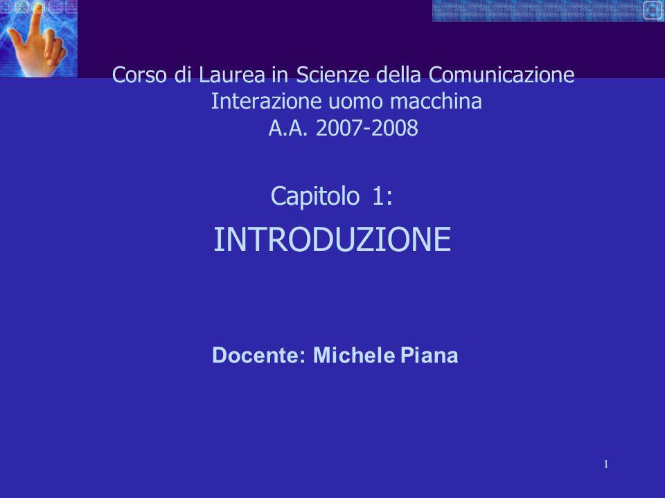 1 Corso di Laurea in Scienze della Comunicazione Interazione uomo macchina A.A. 2007-2008 Capitolo 1: INTRODUZIONE Docente: Michele Piana