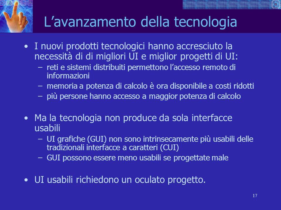 17 Lavanzamento della tecnologia I nuovi prodotti tecnologici hanno accresciuto la necessità di di migliori UI e miglior progetti di UI: –reti e siste
