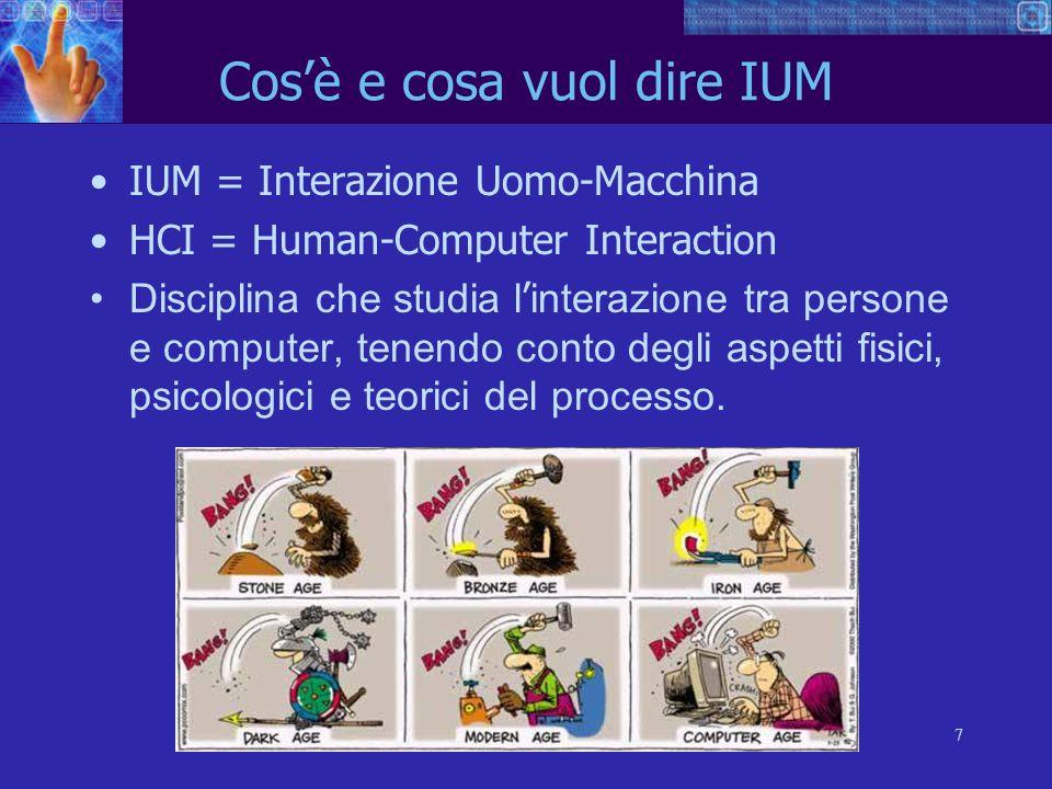 7 Cosè e cosa vuol dire IUM IUM = Interazione Uomo-Macchina HCI = Human-Computer Interaction Disciplina che studia l interazione tra persone e computer, tenendo conto degli aspetti fisici, psicologici e teorici del processo.