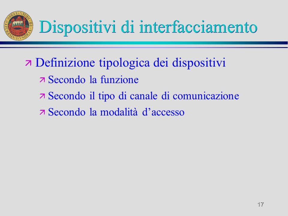 17 Dispositivi di interfacciamento ä Definizione tipologica dei dispositivi ä Secondo la funzione ä Secondo il tipo di canale di comunicazione ä Secon