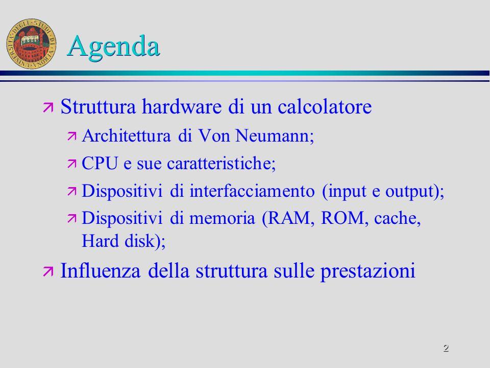 2 Agenda ä Struttura hardware di un calcolatore ä Architettura di Von Neumann; ä CPU e sue caratteristiche; ä Dispositivi di interfacciamento (input e
