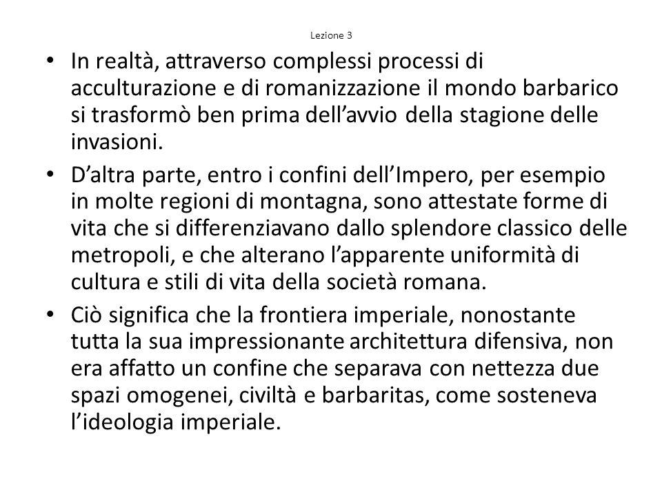 Lezione 3 In realtà, attraverso complessi processi di acculturazione e di romanizzazione il mondo barbarico si trasformò ben prima dellavvio della sta