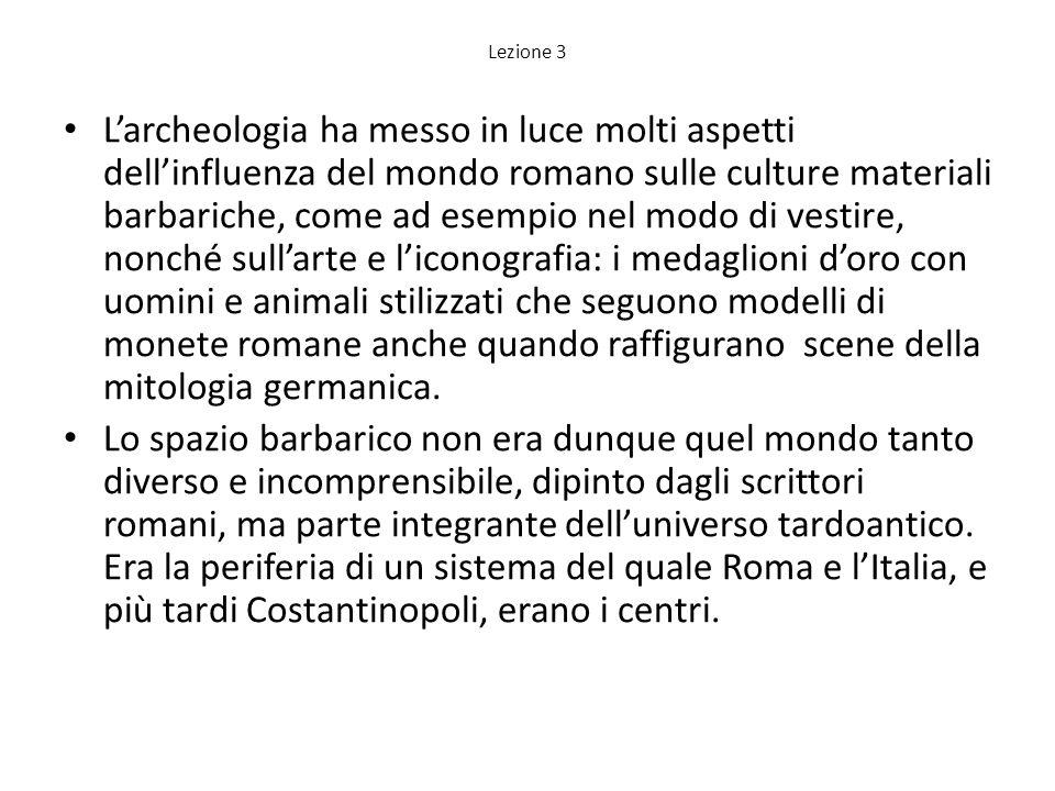Lezione 3 Larcheologia ha messo in luce molti aspetti dellinfluenza del mondo romano sulle culture materiali barbariche, come ad esempio nel modo di v