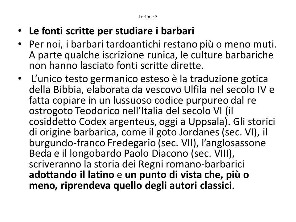 Lezione 3 Le fonti scritte per studiare i barbari Per noi, i barbari tardoantichi restano più o meno muti. A parte qualche iscrizione runica, le cultu