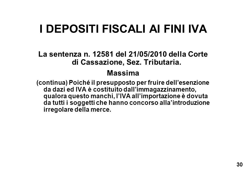30 I DEPOSITI FISCALI AI FINI IVA La sentenza n. 12581 del 21/05/2010 della Corte di Cassazione, Sez. Tributaria. Massima (continua) Poiché il presupp