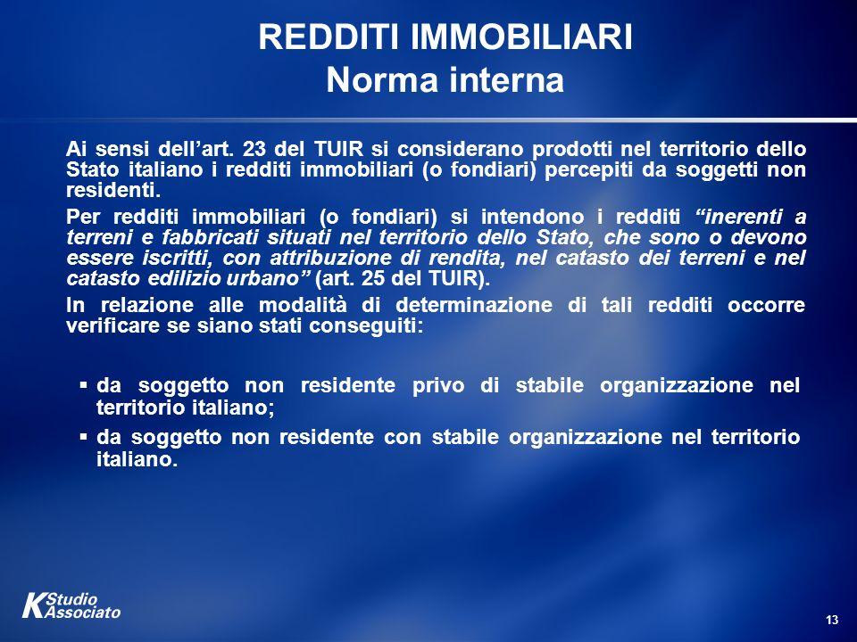 13 REDDITI IMMOBILIARI Norma interna Ai sensi dellart. 23 del TUIR si considerano prodotti nel territorio dello Stato italiano i redditi immobiliari (