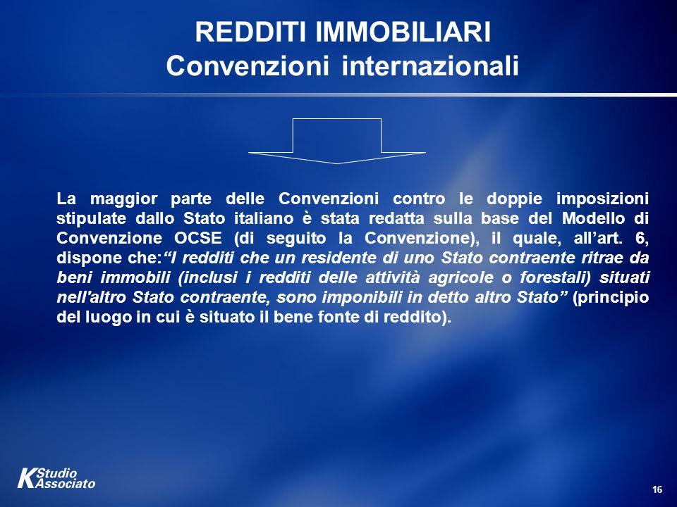 16 REDDITI IMMOBILIARI Convenzioni internazionali La maggior parte delle Convenzioni contro le doppie imposizioni stipulate dallo Stato italiano è sta