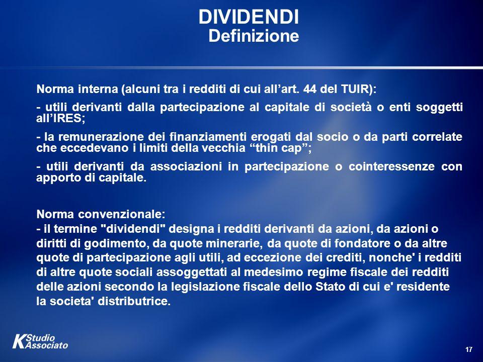 17 DIVIDENDI Definizione Norma interna (alcuni tra i redditi di cui allart. 44 del TUIR): - utili derivanti dalla partecipazione al capitale di societ