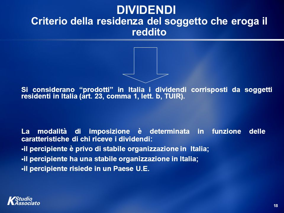 18 DIVIDENDI Criterio della residenza del soggetto che eroga il reddito Si considerano prodotti in Italia i dividendi corrisposti da soggetti resident