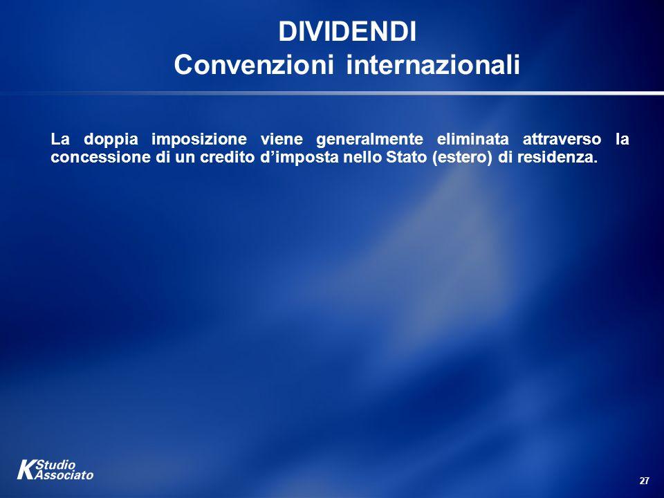 27 DIVIDENDI Convenzioni internazionali La doppia imposizione viene generalmente eliminata attraverso la concessione di un credito dimposta nello Stat