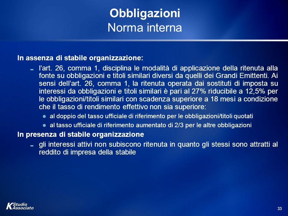33 Obbligazioni Norma interna In assenza di stabile organizzazione: lart. 26, comma 1, disciplina le modalità di applicazione della ritenuta alla font