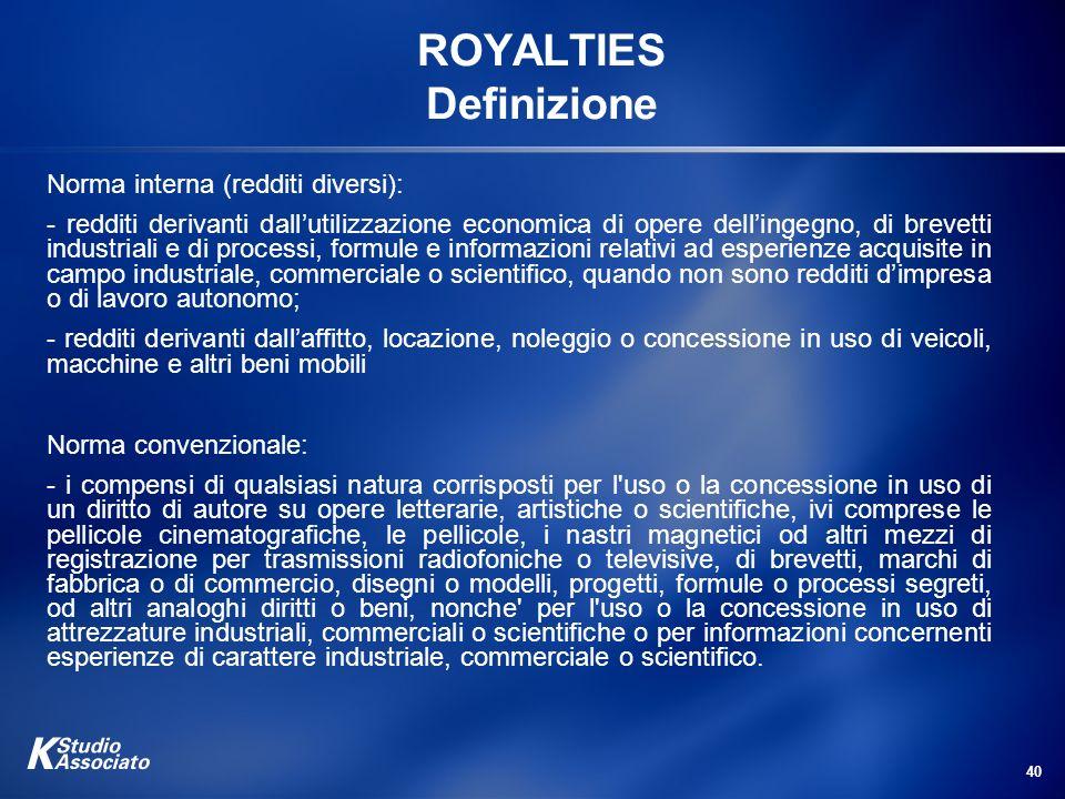 40 ROYALTIES Definizione Norma interna (redditi diversi): - redditi derivanti dallutilizzazione economica di opere dellingegno, di brevetti industrial