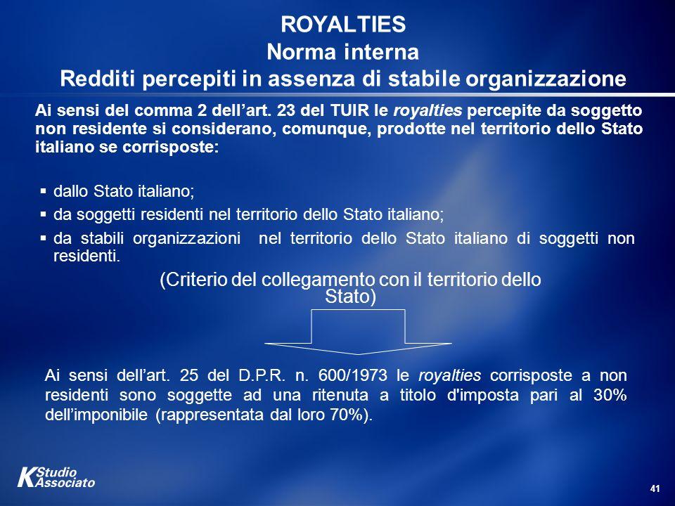 41 ROYALTIES Norma interna Redditi percepiti in assenza di stabile organizzazione Ai sensi del comma 2 dellart. 23 del TUIR le royalties percepite da