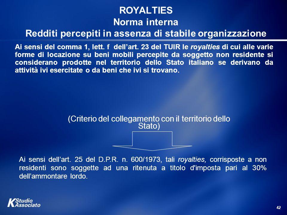 42 ROYALTIES Norma interna Redditi percepiti in assenza di stabile organizzazione Ai sensi del comma 1, lett. f dellart. 23 del TUIR le royalties di c