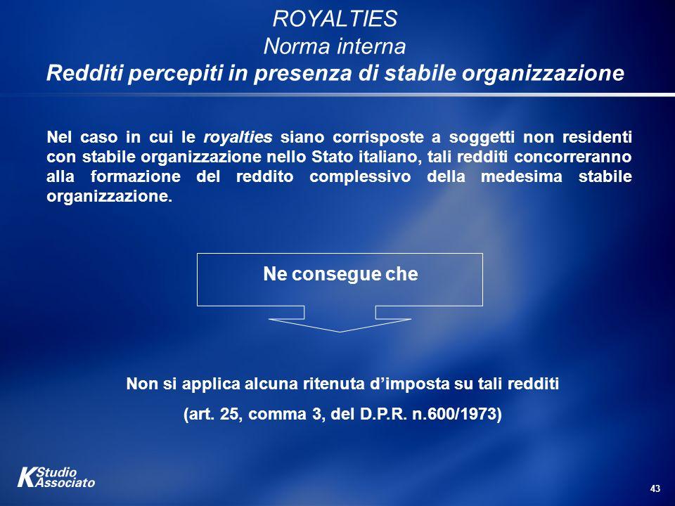 43 ROYALTIES Norma interna Redditi percepiti in presenza di stabile organizzazione Nel caso in cui le royalties siano corrisposte a soggetti non resid