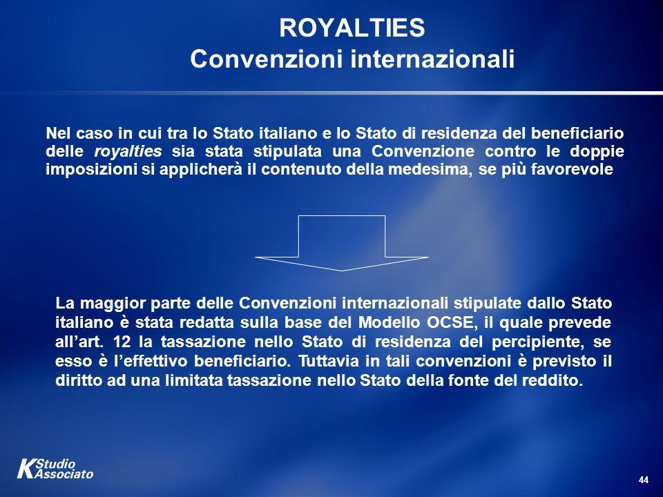 44 ROYALTIES Convenzioni internazionali Nel caso in cui tra lo Stato italiano e lo Stato di residenza del beneficiario delle royalties sia stata stipu