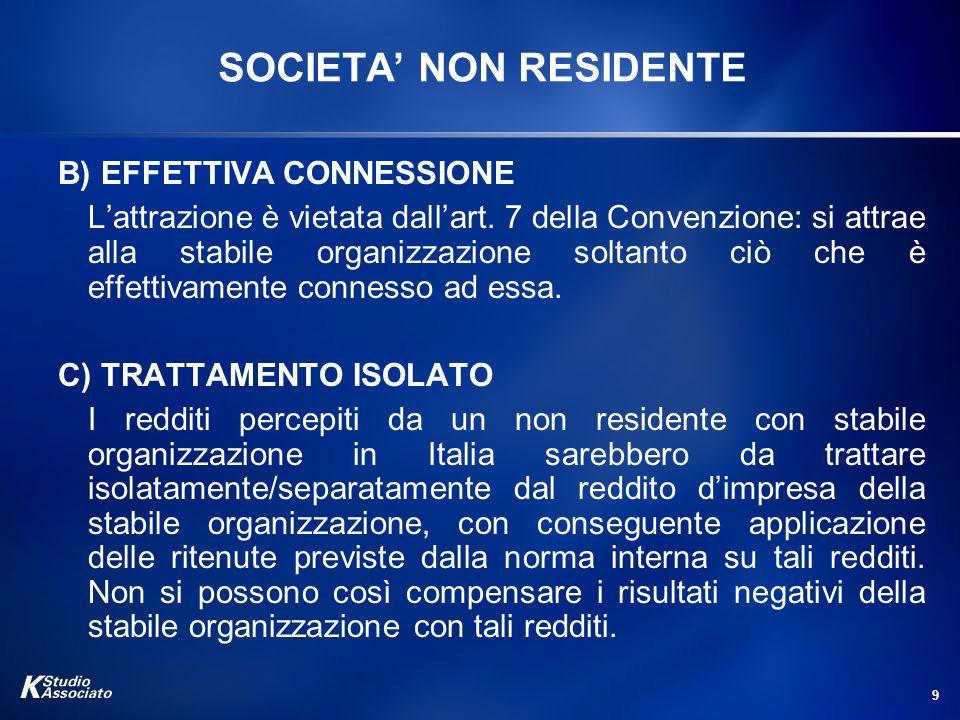 9 SOCIETA NON RESIDENTE B) EFFETTIVA CONNESSIONE Lattrazione è vietata dallart. 7 della Convenzione: si attrae alla stabile organizzazione soltanto ci