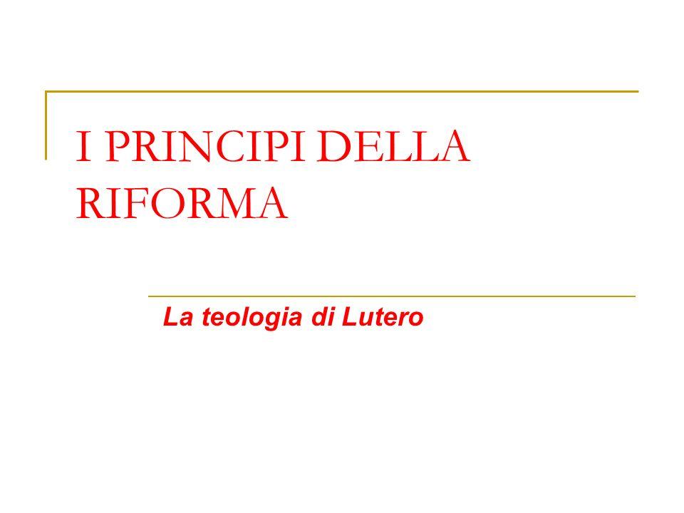 I PRINCIPI DELLA RIFORMA La teologia di Lutero