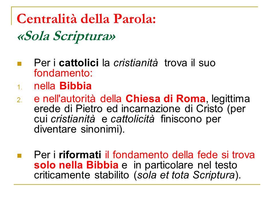 Centralità della Parola: «Sola Scriptura» Per i cattolici la cristianità trova il suo fondamento: 1. nella Bibbia 2. e nell'autorità della Chiesa di R