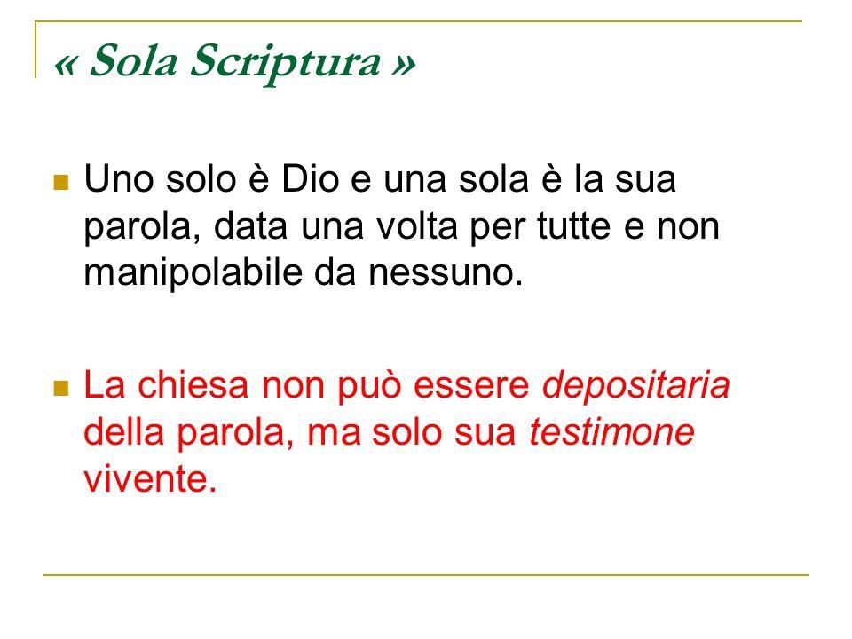 « Sola Scriptura » Uno solo è Dio e una sola è la sua parola, data una volta per tutte e non manipolabile da nessuno. La chiesa non può essere deposit