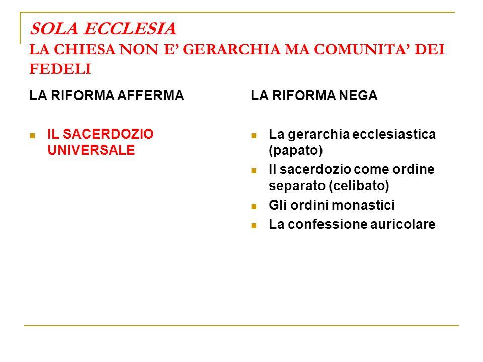SOLA ECCLESIA LA CHIESA NON E GERARCHIA MA COMUNITA DEI FEDELI LA RIFORMA AFFERMA IL SACERDOZIO UNIVERSALE LA RIFORMA NEGA La gerarchia ecclesiastica