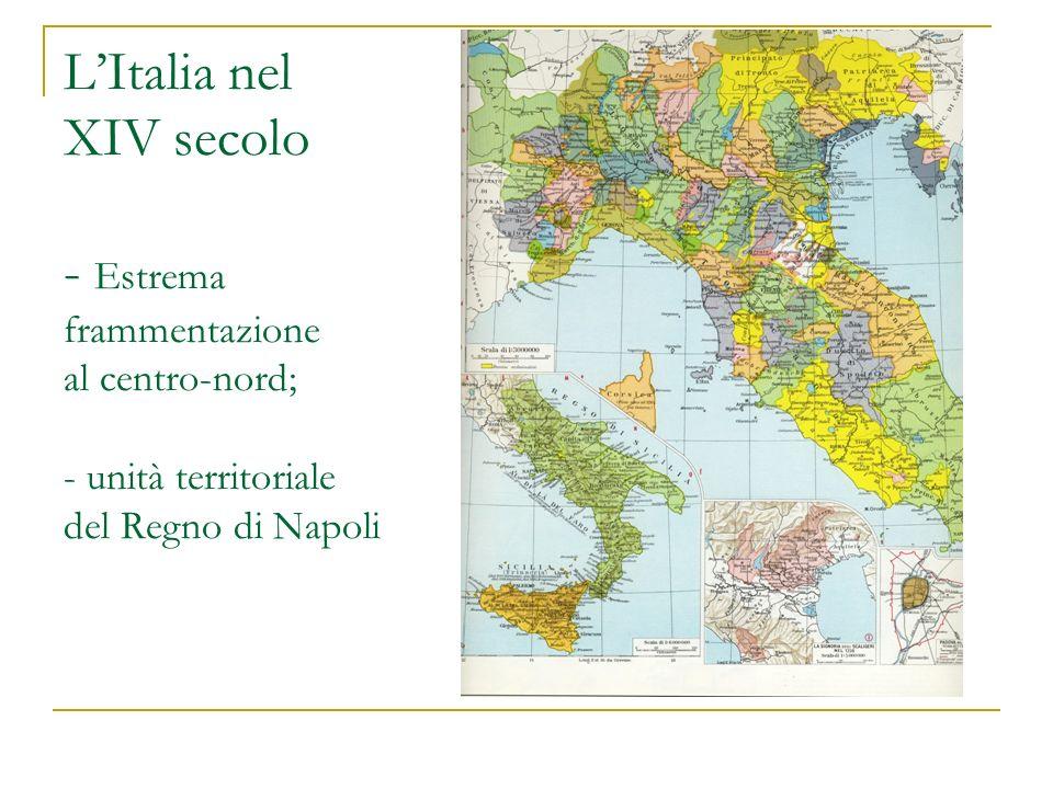LItalia nel XIV secolo - Estrema frammentazione al centro-nord; - unità territoriale del Regno di Napoli