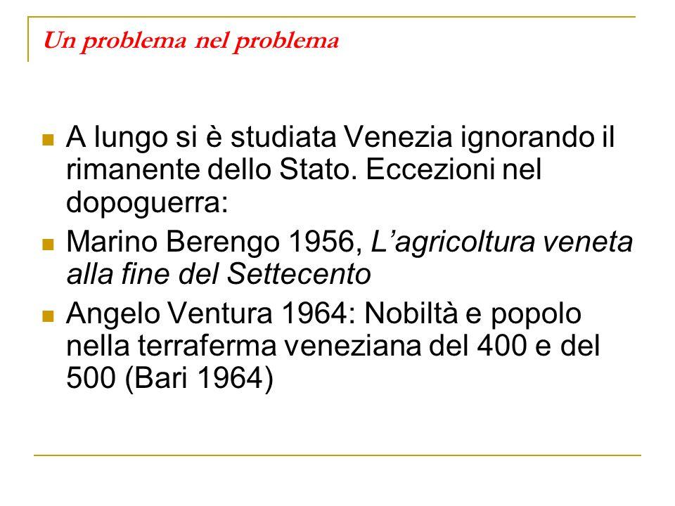 Un problema nel problema A lungo si è studiata Venezia ignorando il rimanente dello Stato. Eccezioni nel dopoguerra: Marino Berengo 1956, Lagricoltura