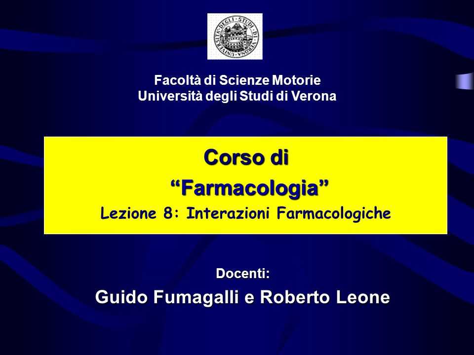 Corso di Farmacologia Farmacologia Lezione 8: Interazioni Farmacologiche Facoltà di Scienze Motorie Università degli Studi di Verona Docenti: Guido Fumagalli e Roberto Leone