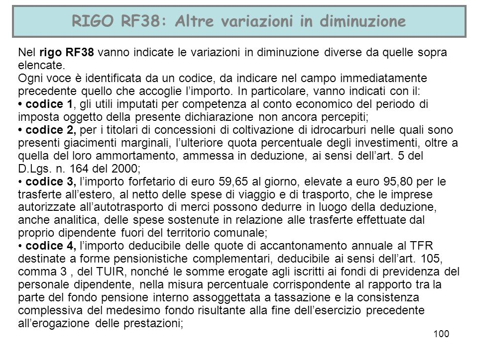100 RIGO RF38: Altre variazioni in diminuzione Nel rigo RF38 vanno indicate le variazioni in diminuzione diverse da quelle sopra elencate. Ogni voce è