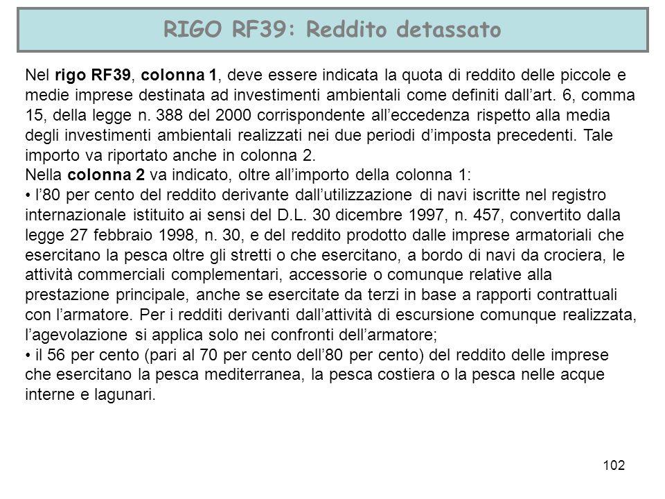 102 RIGO RF39: Reddito detassato Nel rigo RF39, colonna 1, deve essere indicata la quota di reddito delle piccole e medie imprese destinata ad investi