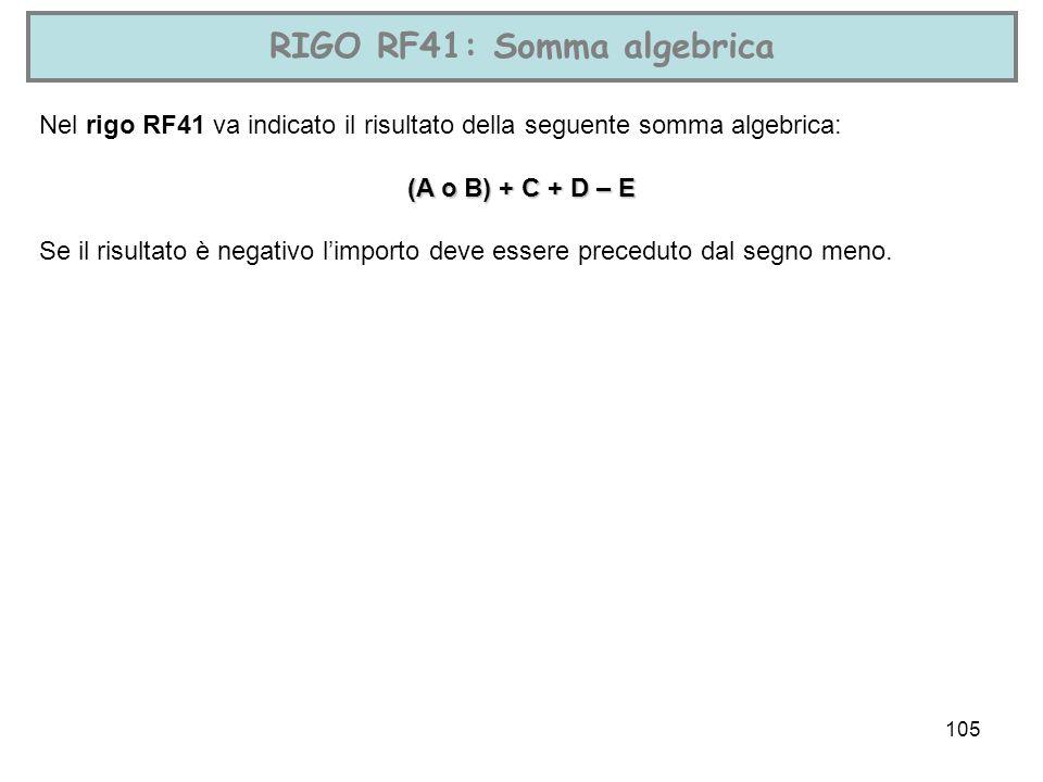 105 RIGO RF41: Somma algebrica Nel rigo RF41 va indicato il risultato della seguente somma algebrica: (A o B) + C + D – E Se il risultato è negativo l