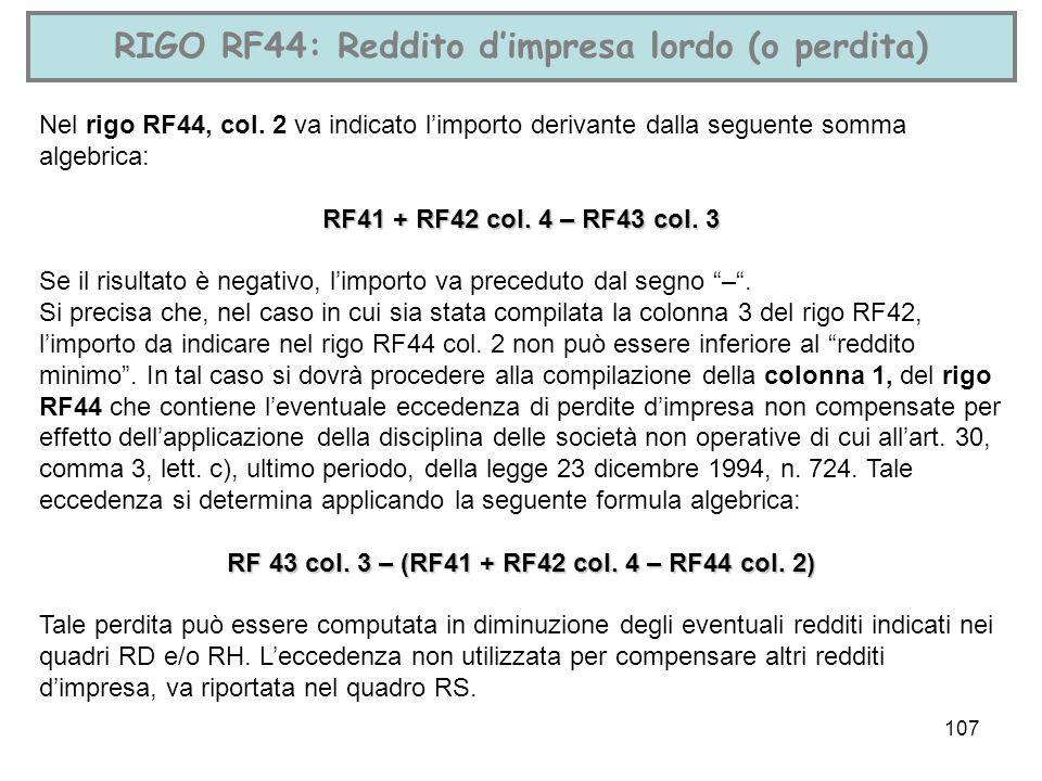 107 RIGO RF44: Reddito dimpresa lordo (o perdita) Nel rigo RF44, col. 2 va indicato limporto derivante dalla seguente somma algebrica: RF41 + RF42 col