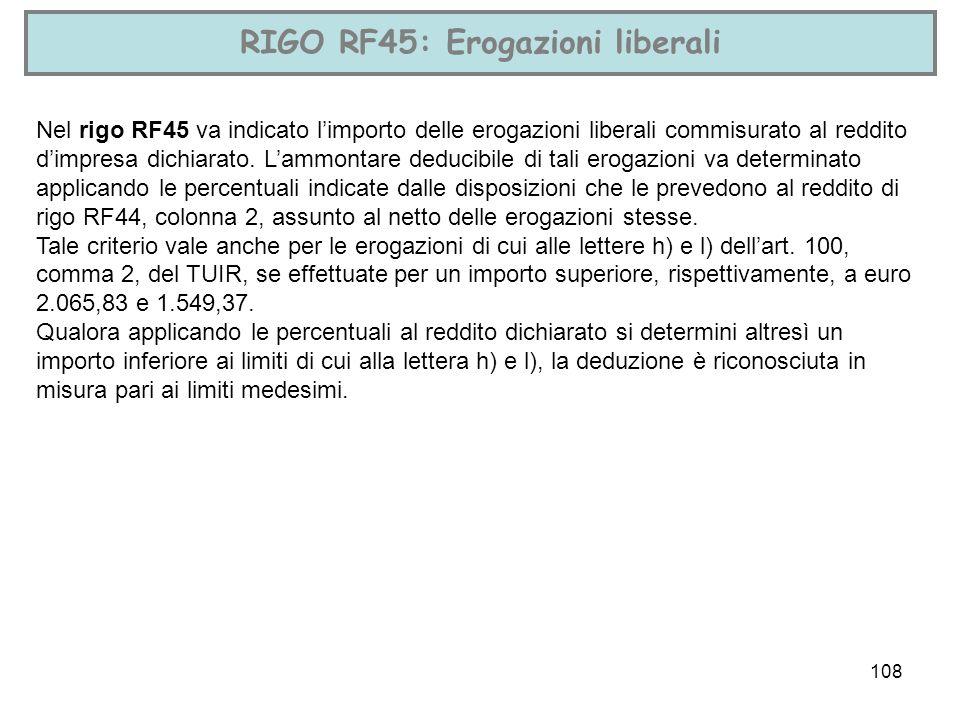 108 RIGO RF45: Erogazioni liberali Nel rigo RF45 va indicato limporto delle erogazioni liberali commisurato al reddito dimpresa dichiarato. Lammontare