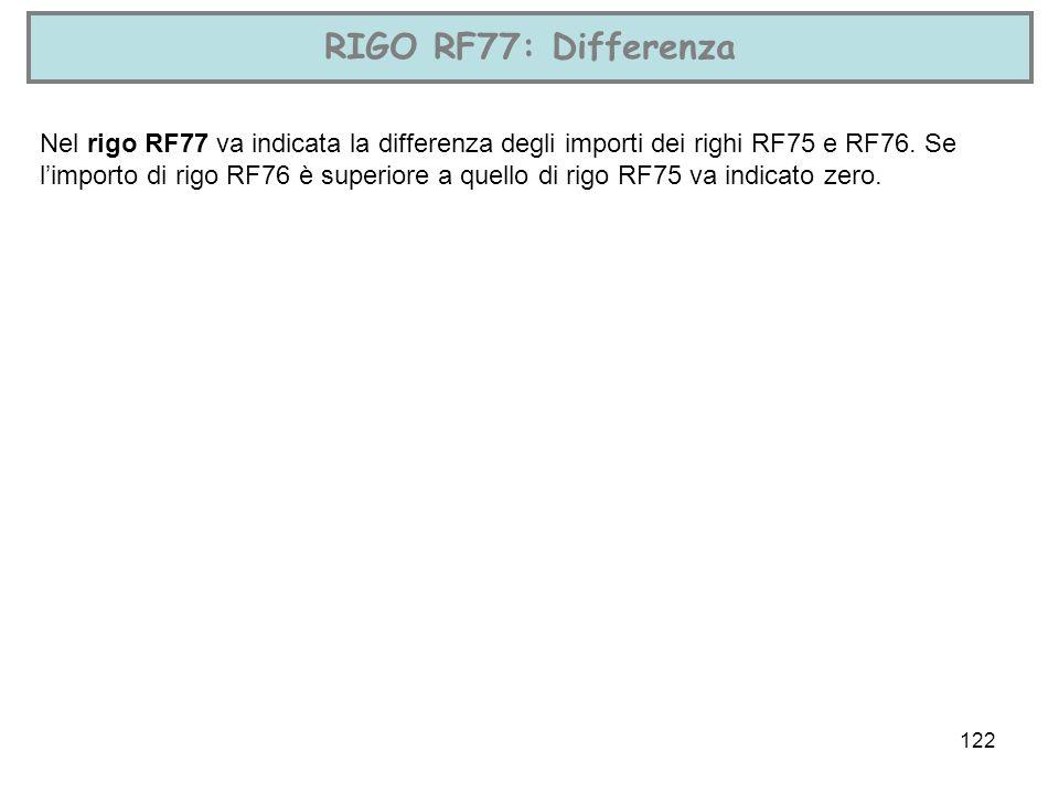 122 RIGO RF77: Differenza Nel rigo RF77 va indicata la differenza degli importi dei righi RF75 e RF76. Se limporto di rigo RF76 è superiore a quello d