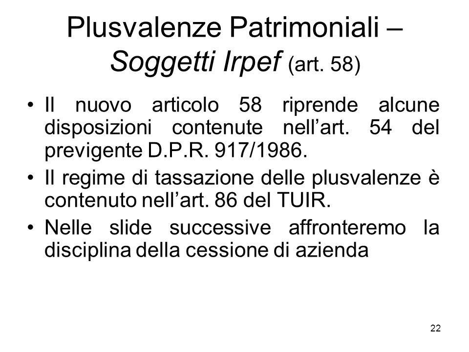 22 Plusvalenze Patrimoniali – Soggetti Irpef (art. 58) Il nuovo articolo 58 riprende alcune disposizioni contenute nellart. 54 del previgente D.P.R. 9