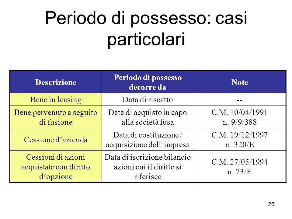 26 Periodo di possesso: casi particolari Descrizione Periodo di possesso decorre da Note Bene in leasingData di riscatto-- Bene pervenuto a seguito di