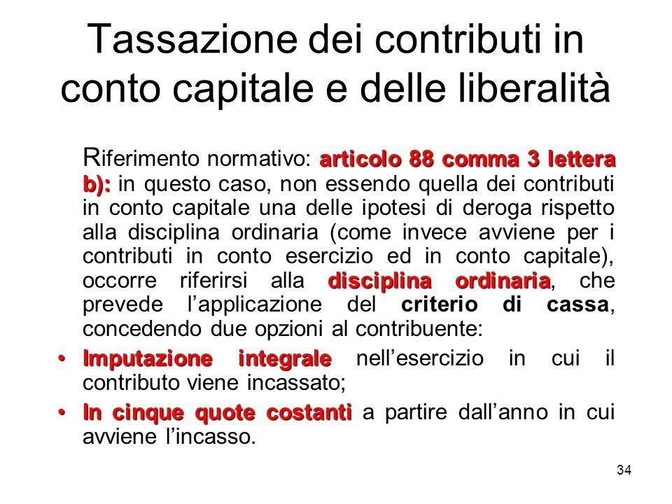 34 Tassazione dei contributi in conto capitale e delle liberalità articolo 88 comma 3 lettera b): disciplina ordinaria criterio di cassa R iferimento