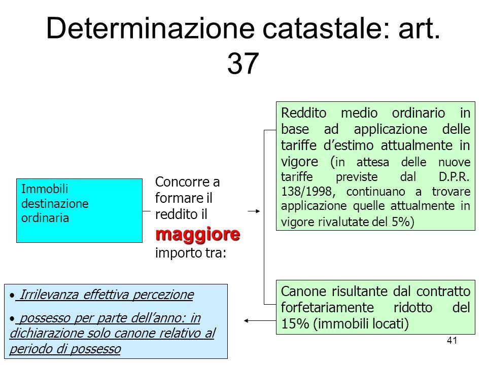 41 Determinazione catastale: art. 37 Immobili destinazione ordinaria maggiore Concorre a formare il reddito il maggiore importo tra: Reddito medio ord