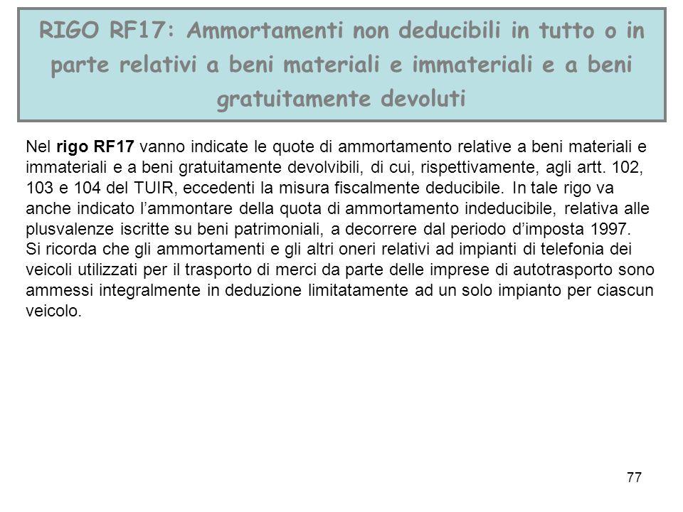 77 RIGO RF17: Ammortamenti non deducibili in tutto o in parte relativi a beni materiali e immateriali e a beni gratuitamente devoluti Nel rigo RF17 va